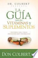 La Guia Para Las Vitaminas y Suplementos del Dr. Colbert: Equipese Para Tomar Decisiones Sabias