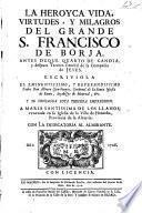 La heroyea vida, virtudes y milagros del grande S. Francisco de Borja, antes duque quarto de Gandia y despues tercero generàl de la Compańia de Jesus