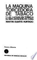 La maquina torcedora de tabaco y las luchas en torno a su implantación en Cuba