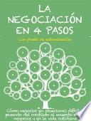 LA NEGOCIACIÓN EN 4 PASOS. Cómo negociar en situaciones difíciles, pasando del conflicto al acuerdo en los negocios y en la vida cotidiana