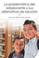 La Problemática Del Adolescente Y Sus Alternativas De Solución