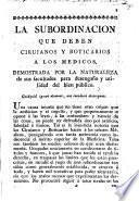 La subordinacion que deben cirujanos y boticarios á los médicos, demostrada por la naturaleza de sus facultades para desengaño y utilidad del bien público