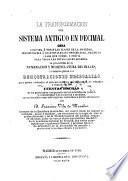 La tranformacion del sistema antiguo en decimal. ... Va precedida de la numeracion y nomenclatura decimales, lo propioque de las demostraciones necesarias para poder entender el sistema metrico sin necesidad de estudios, etc