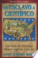 La vida de geaorge washington carver: de esclavo a cientifico = The Life of George Washington Carver