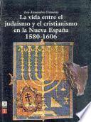 La vida entre el judaísmo y el cristianismo en la Nueva España, 1580-1606