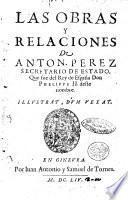 Las obras y relaciones de Anton. Perez secretario de estado, que fue del rey de España don Phelippe 2. ..