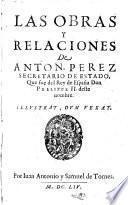 Las Obras Y Relaciones De Anton. Perez Secretario De Estado, Que fue del Rey de España Don Phelippe II. deste nombre