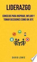 Liderazgo: Consejos Para Inspirar, Influir Y Tomar Decisiones Como Un Jefe