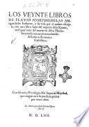 Los veynte libros de Flauio Iosepho, de las antiguedades Iudaycas, y su vida por el mismo escripta, con otro libro suyo del imperio de la razon, e nel qual trata del martyrio de los Machabeos: todo nueuamente traduzido de Latin en Romance Castellano