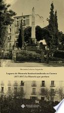 Lugares de Memoria Institucionalizada en Cuenca (1877-2017) La Historia que perdura