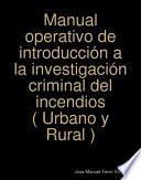 Manual operativo de introducción a la investigación criminal del incendios ( Urbano y Rural )