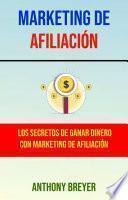 Marketing De Afiliación: Los Secretos De Ganar Dinero Con Marketing De Afiliación