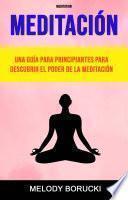 Meditación : Una Guía Para Principiantes Para Descubrir El Poder De La Meditación