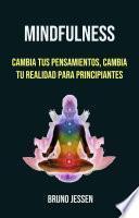 Mindfulness: Cambia Tus Pensamientos, Cambia Tu Realidad Para Principiantes