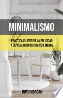 Minimalismo: Practica El Arte De La Felicidad Y La Vida Significativa Con Menos