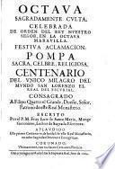 Octava sagradamente culta, celebrada de orden del Rey Nuestro Senor, en la octava maravilla ... Centenario del unico milagro del mundo San Lorenzo el Real del Escurial