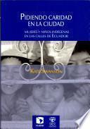 Pidiendo Caridad en la Cicudad: Mujeres u Ninos Indigenas en las Calles de Ecuador