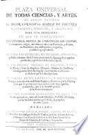 Plaza universal de todas Ciencias y Artes ... Nuevamente corregido y addicionado para esta impression. En que se comprehende una universal noticia de cada una de las ciencias ..., de todas las religiones ..., de las ordenes militares de dentro y fuera de España ..., de varias artes liberales y mechanicas, etc