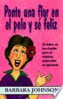 Ponte Una Flor En El Pelo y Se Feliz: El Dolor Es Inevitable, Pero El Sentirse Miserable Es Opcional = Stick a Geranium in Your Hat and Be Happy