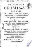 Practica criminal con nota de los delitos, sus penas, presunciones y circustancias que los agravan y disminuyen ...