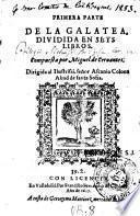 Primera parte de la Galatea, dividida en seys libros. Compuesta por Miguel de Cervantes. Dirigida al ilustrissi. señor Ascanio Colona Abad de santa Sofia