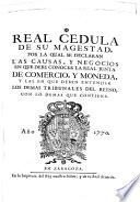 Real Cedula de Su Magestad por la qual se declaran las causas y negocios en que debe conocer la Real Junta de Comercio y Moneda...