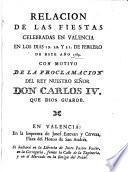 Relación de las fiestas celebradas en Valencia en los dias 19, 20 y 21 de Febrero, de este año 1789, con motivo de la proclamación del Rey nuestro señor Don Carlos IV.