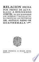 Relacion hecha por Pedro de Alvarado a Hernando Cortes, en que se refieren las guerras y batallas para pacificar las provincias del antiguo reino de Goathemala