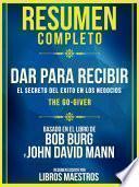 Resumen Completo   Dar Para Recibir: El Secreto Del Exito En Los Negocios (The Go-Giver) - Basado En El Libro De Bob Burg Y John David Mann