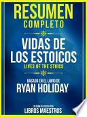 Resumen Completo: Vidas De Los Estoicos (Lives Of The Stoics) - Basado En El Libro De Ryan Holiday