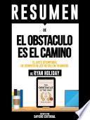 Resumen De El Obstaculo Es El Camino: El Arte Atemporal De Convertir Los Retos En Triunfos - De Ryan Holiday