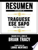 Resumen Extendido De Traguese Ese Sapo (Eat That Frog) - Basado En El Libro De Brian Tracy