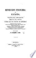 Revolucion financiera de España. Teoría del impuesto ... Sistemas que han tratado de esplicarlo, etc