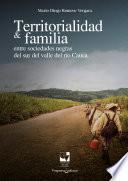 Territorialidad y familia entre las sociedades negras del Sur del Valle del Río Cauca