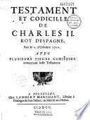 Testament et codicile de Charles II, roy d'Espagne, fait le 2 d'octobre 1700, avec plusieurs pièces curieuses concernant ledit testament