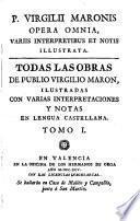 Todas las obras de Publio Virgilio Maron, ilustradas con varias interpretaciones y notas en lengua castellana