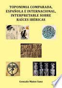 Toponimia comparada, española e internacional, interpretable sobre raíces ibéricas