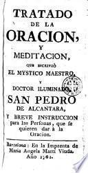 Tratado de la oracion, y meditacion, que escriviò el mystico maestro, y doctor iluminado San Pedro de Alcantara, y breve instruccion para las personas, que se quieren dar à la oracion