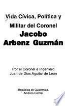 Vida cívica, política y militar del coronel Jacobo Arbenz Guzmán