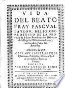 Vida del beato fray Pascual Baylon, religioso professo de la provincia de S. Juan Bautista de los Descalcos (etc.)