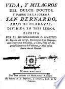 Vida y milagros del Dulce Doctor y Padre de la Iglesia San Bernardo, Abad de Claravall ...